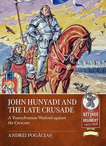 John Hunyadi and the Late Crusade: A Transylvanian Warlord against the Crescent (Retinue to Regiment)