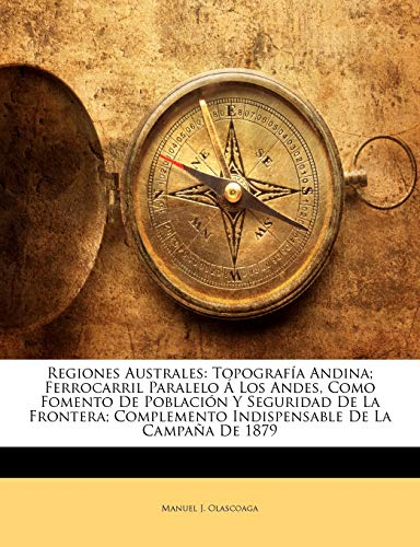 Regiones Australes: Topografía Andina; Ferrocarril Paralelo Á Los Andes, Como Fomento De Población Y Seguridad De La Frontera; Complemento Indispensable De La Campaña De 1879