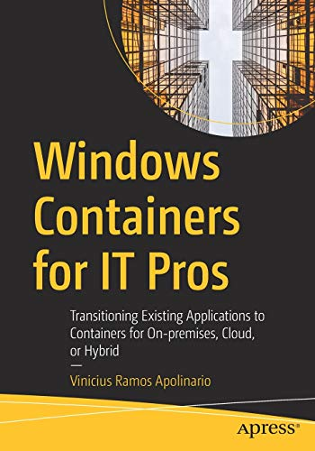 Windows Containers for IT Pros: Transitioning Existing Applications to Containers for On-premises, Cloud, or Hybrid Front Cover