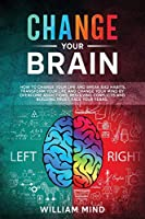 Change Your Brain: How to Change Your Life and Break Bad Habits. Transform Your Life and Change Your Mind by Overcoming Addictions, Resolving Conflicts and Building Trust. Face Your Fears. (Emotional Intelligence)