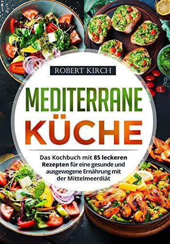 Mediterrane Küche: Das Kochbuch mit 85 leckeren Rezepten für eine gesunde und ausgewogene Ernährung mit der Mittelmeerdiät