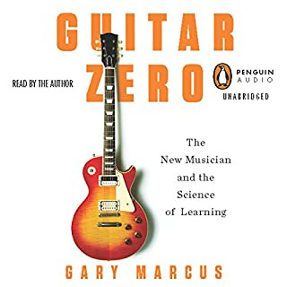 Guitar Zero     The New Musician and the Science of Learning              By:                                                                                                                                 Gary Marcus                               Narrated by:                                                                                                                                 Gary Marcus                      Length: 5 hrs and 33 mins     15 ratings     Overall 4.3