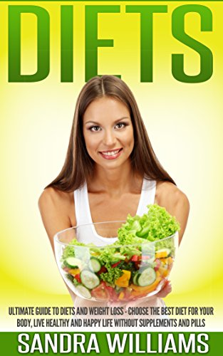 Diets: Ultimate Guide To Diets And Weight Loss - Choose The Best Diet For Your Body, Live Healthy And Happy Life Without Supplements And Pills (Diet Books ... Women, Weight Loss Motivation Books Book 1)