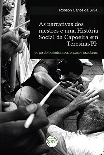 As narrativas dos mestres e uma história social da capoeira em Teresina/PI: do pé do berimbau aos espaços escolares