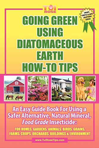 GOING GREEN USING DIATOMACEOUS EARTH HOW-TO TIPS: An Easy Guide Book Using A Safer Alternative, Natural Silica Mineral, Food Grade Insecticide: Practical consumer tips, recipes, and methods