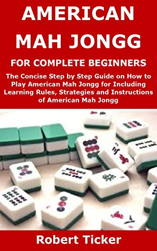 AMERICAN MAH JONGG FOR COMPLETE BEGINNERS: The Concise Step by Step Guide on How to Play American Mah Jongg for Including Learning Rules, Strategies and Instructions of American Mah Jongg