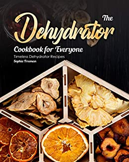 The Dehydrator Cookbook for Everyone: Timeless Dehydrator Recipes by [Sophia Freeman]