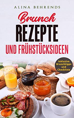 BRUNCH REZEPTE, Brunch Kochbuch inkl. Checkliste und Brunchtipps, Frühstücksrezepte und Brunch Ideen: die besten Frühstücksideen für den perfekten Brunch