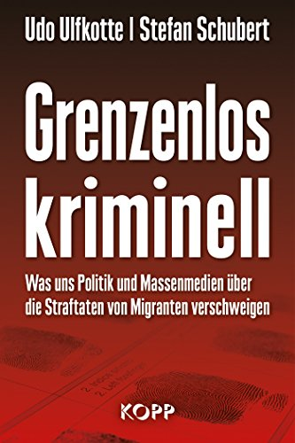 Grenzenlos kriminell: Was uns Politik und Massenmedien über die Straftaten von Migranten verschweigen