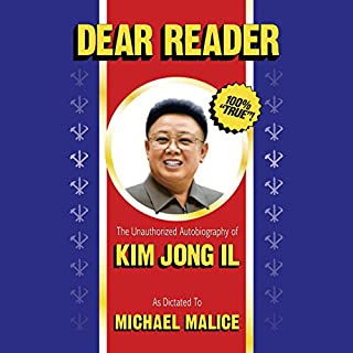 Dear Reader     The Unauthorized Autobiography of Kim Jong Il              By:                                                                                                                                 Michael Malice                               Narrated by:                                                                                                                                 Marcus Freeman                      Length: 11 hrs and 42 mins     29 ratings     Overall 4.6