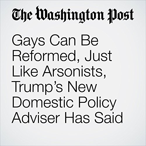 Gays Can Be Reformed, Just Like Arsonists, Trump's New Domestic Policy Adviser Has Said audiobook cover art