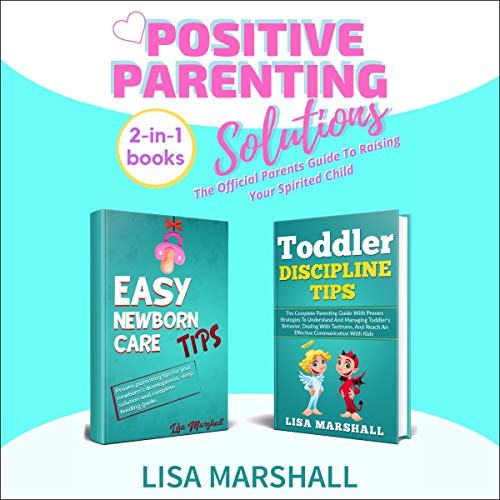 Couverture de Positive Parenting Solutions 2-in-1 Books: Easy Newborn Care Tips & Toddler Discipline Tips