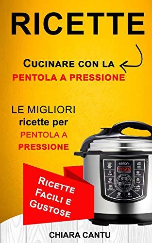 Ricette: Cucinare con la pentola a pressione: le migliori ricette per pentola a pressione (Ricette Facili e Gustose)