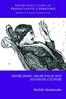 Henry James, Oscar Wilde and Aesthetic Culture (Edinburgh Studies in Transatlantic Literatures)