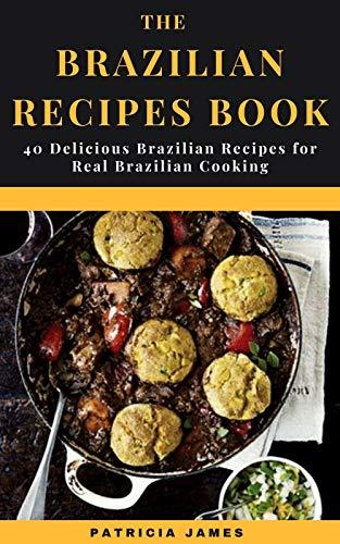 The Brazilian Recipes Book: 40 Delicious Brazilian Recipes for Real Brazilian Cooking (English Edition)