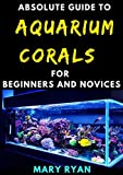 Absolute Guide To Aquarium Corals For Beginners And Novices (English Edition)