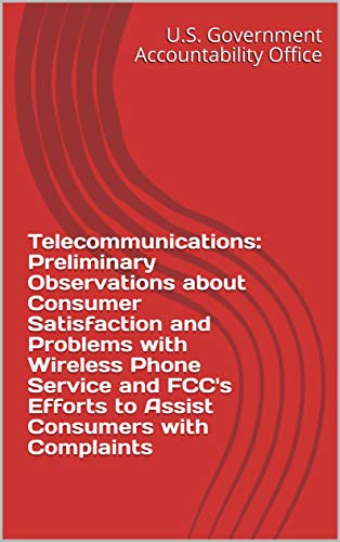 Telecommunications: Preliminary Observations about Consumer Satisfaction and Problems with Wireless Phone Service and FCC's Efforts to Assist Consumers with Complaints