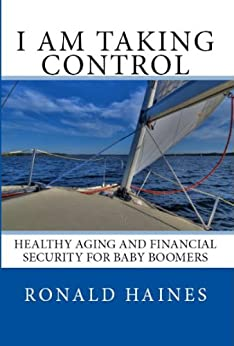 I am Taking Control: Healthy Aging and Financial Security for Baby Boomers by [Ronald Haines]