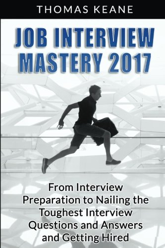 Job Interview Mastery 2017: From Interview Preparation to Nailing the Toughest Interview Questions and Answers and Getting Hired