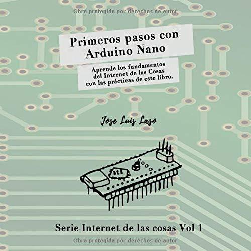 Primeros pasos con Arduino Nano: Aprende los fundamentos del Internet de las Cosas con las prácticas de este libro. (Serie Internet de las Cosas)