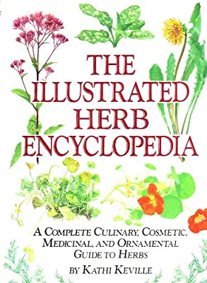 Illustrated Herb Encyclopedia: A Complete Culinary, Cosmetic, Medicinal, and Ornamental Guide to Herbs