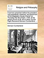 A Sermon Preached Before the President, Vice-Presidents, Treasurer, and Governors of the Magdalen-House Charity, on Thursday the 5th of April, 1764, at the Parish Church of St. Ann's Soho: By the Right Reverend Denison Cumberland, ...