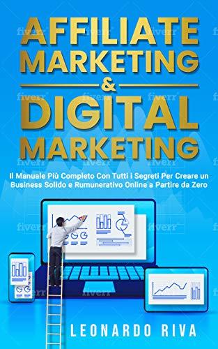 Affiliate Marketing & Digital Marketing:Il Manuale Più Completo Con Tutti i Segreti Per Creare un Business Solido e Rumunerativo Online a Partire da Zero