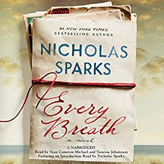 Every Breath                   Written by:                                                                                                                                 Nicholas Sparks                               Narrated by:                                                                                                                                 Sean Cameron Michael,                                                                                        Vanessa Johansson                      Length: 9 hrs and 11 mins     102 ratings     Overall 4.3