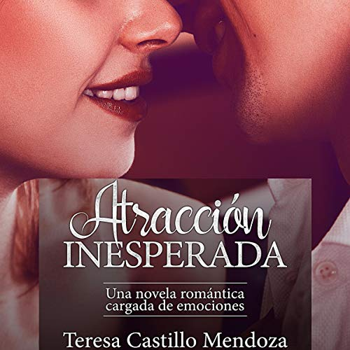Atracción Inesperada: Una Novela Romántica Cargada de Emociones [Unexpected Attraction: A Romantic Novel Charged with Emotions] Audiobook By Teresa Castillo Mendoza cover art