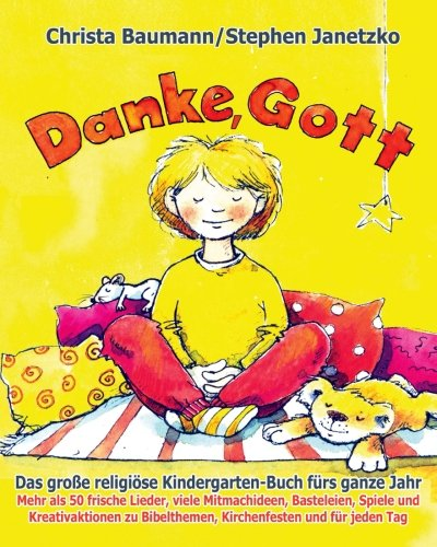 Danke, Gott - Das große religiöse Kindergarten-Buch fürs ganze Jahr: Mehr als 50 frische Lieder, viele Mitmachideen, Basteleien, Spiele und ... Bibelthemen, Kirchenfesten und für jeden Tag