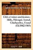 Cités et ruines américaines: Mitla, Palenqué, Izamal, Chichen-Itza, Uxmal (Éd.1862-1863) (Histoire) (French Edition)