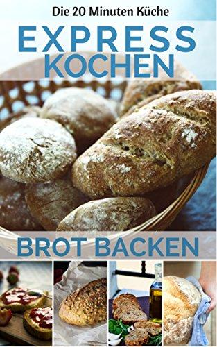 Expresskochen - Brot backen auf die Schnelle: Die besten Rezepte: leicht & lecker kochen & backen in nur 20 Minuten ( Mittagessen Abendessen Dessert Smoothie Kuchen Backen ) (20 Minuten Küche 7)