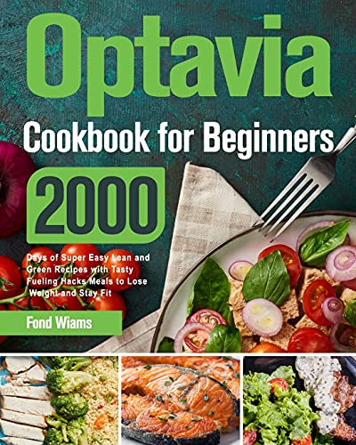 Optavia Cookbook for Beginners 2021: 2000 Days of Super Easy Lean and Green Recipes with Tasty Fueling Hacks Meals to Lose Weight and Stay Fit