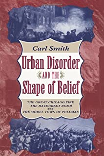 Urban Disorder and the Shape of Belief: Great Chicago Fire, the Haymarket Bomb and the Model Town of Pullman