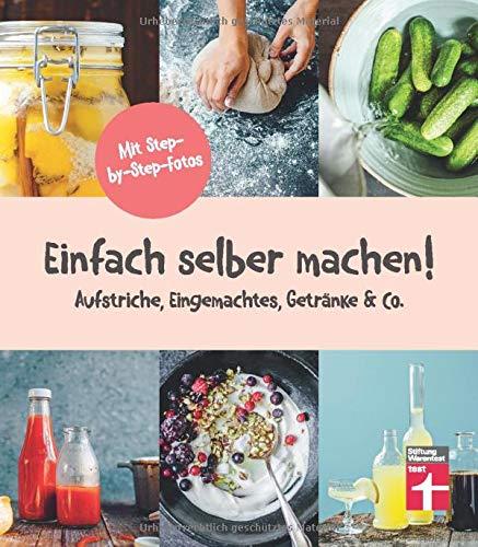 Einfach selber machen!: 44 gesunde und leckere Rezepte - Aufstriche, Eingemachtes, Getränke & Co. - step-by-step-Fotos I Von Stiftung Warentest