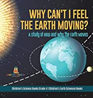Why Can't I Feel the Earth Moving?: A Study of How and Why the Earth Moves - Children's Science Books Grade 4 - Children's Earth Sciences Books