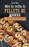 Libro de Cocina de Pellets de Madera: 50 Recetas de Barbacoa Fáciles y Apetitosas para Disfrutar y Cocinar para su Familia y Amigos