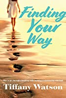 Finding Your Way: How to Get Through a Breakup While Building a Relationship With God