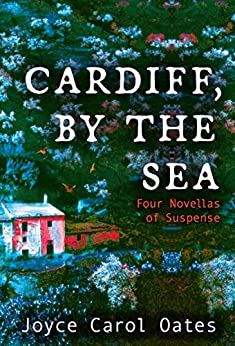 Cardiff, by the Sea: Four Novellas of Suspense by [Joyce Carol Oates]