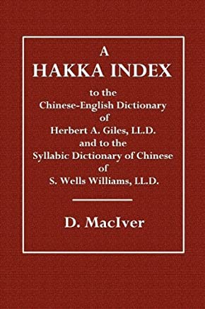 A Hakka Index: To the Chinese-English Dictionary of Herbert A. Giles, LL.D. and to the Syllabic Dictionary of Chinese of S. Wells Williams, LL.D. by D. MacIver (2015-01-07)