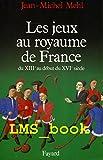 Les Jeux au royaume de France. Du XIIIe au début du XVIe siècle
