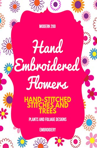 Modern 200 Hand Embroidered Flowers: Hand-stitched Stitches And Trees , Plants And Foliage Designs (English Edition)