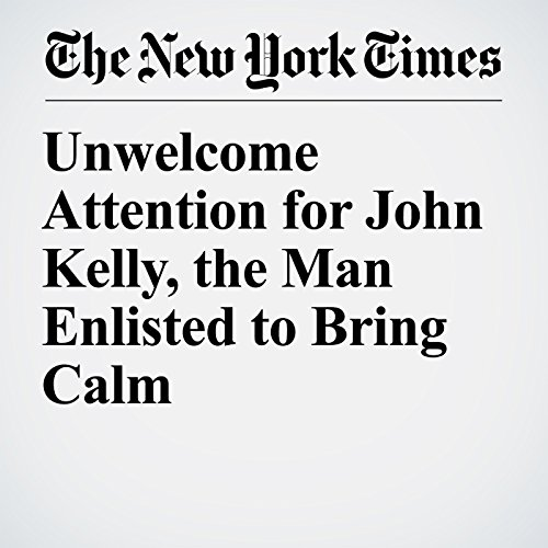 Unwelcome Attention for John Kelly, the Man Enlisted to Bring Calm copertina