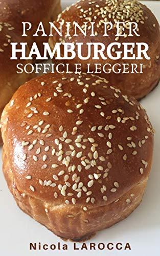 Panini per hamburger soffici e leggeri. Buns e Burger. : Come fare in casa i migliori panini per hamburger e come farcirli in modo perfetto. (Italian Edition)