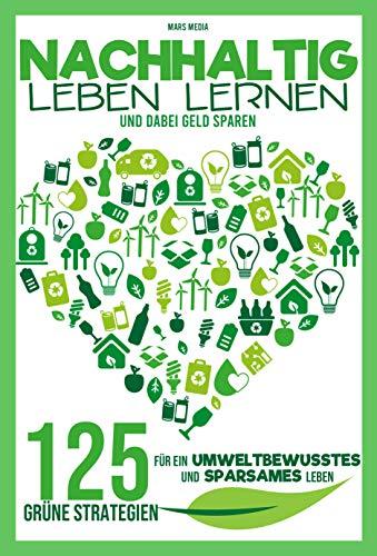 Nachhaltig leben lernen: 125 grüne Strategien  für ein umweltbewusstes und sparsames Leben | Helfe der Umwelt und deinem Geldbeutel!