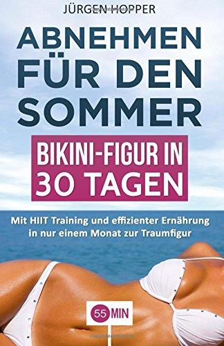 Abnehmen für den Sommer - Bikini-Figur in 30 Tagen: Mit HIIT Training und effizienter Ernährung in nur einem Monat zur Traumfigur. (abnehmen buch, ... in einem monat abnehmen, abnehmen einfach)