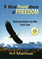 Biblical Foundations of Freedom: Destroying Satan's Lies With God's Truth