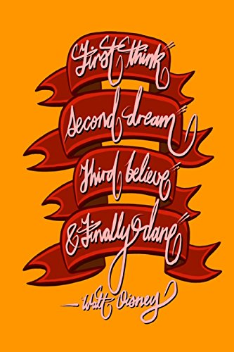 First think, Second dream, Third believe, and Finally dare - Walt Disney: 6x9 Inch Lined Journal/Notebook designed to remind you that you can achieve anything! - Orange, Calligraphy Art, GIFT IDEA