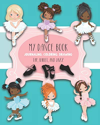 My Dance Book : For Journaling, Coloring, and Drawing: Cute Paperback Notebook for Kids Who Love Ballet, Jazz, and Tap Dancing and who also like to Write, Draw, Color and be Creative