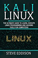 Kali Linux: The ultimate guide to learn, execute linux programming and Hacking tools for computers Front Cover